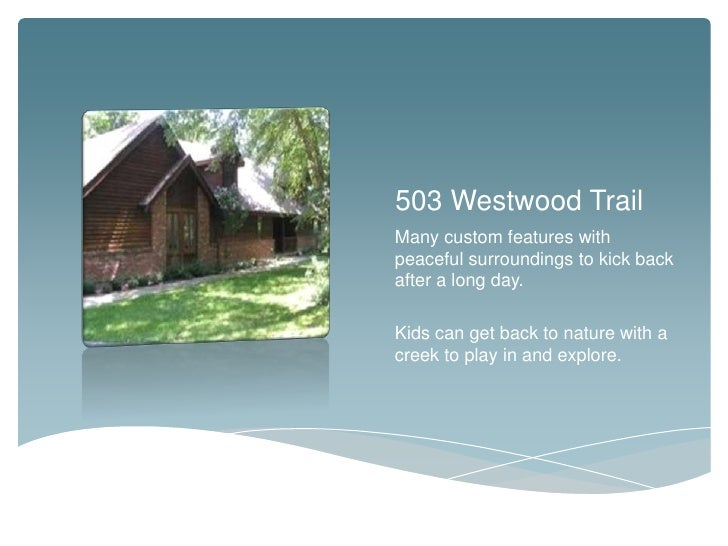 503 Westwood TrailMany custom features withpeaceful surroundings to kick backafter a long day.Kids can get back to nature ...