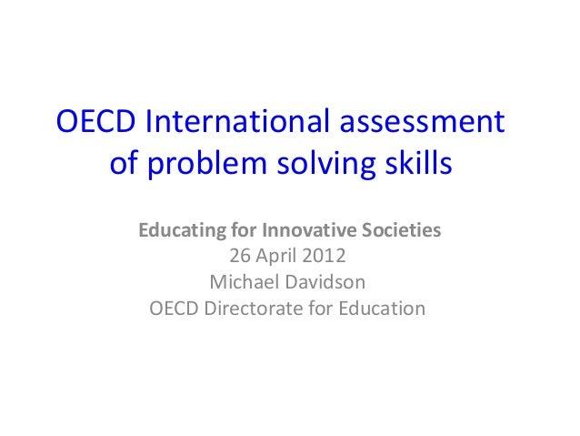 OECD International assessmentof problem solving skillsEducating for Innovative Societies26 April 2012Michael DavidsonOECD ...
