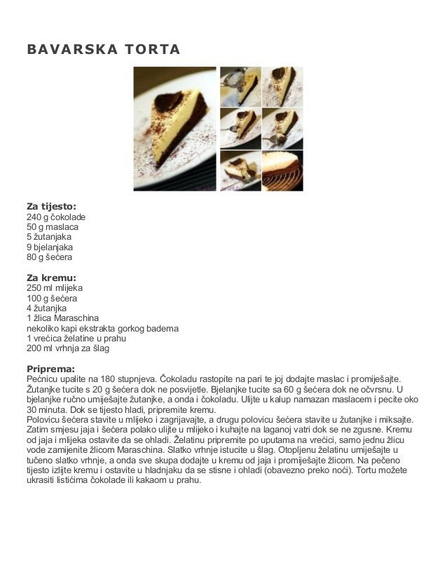 BAVARSKA TORTA  Za tijesto: 240 g čokolade 50 g maslaca 5 žutanjaka 9 bjelanjaka 80 g šećera Za kremu: 250 ml mlijeka 100 ...