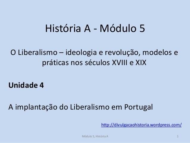 História A - Módulo 5 O Liberalismo – ideologia e revolução, modelos e práticas nos séculos XVIII e XIX  Unidade 4 A impla...