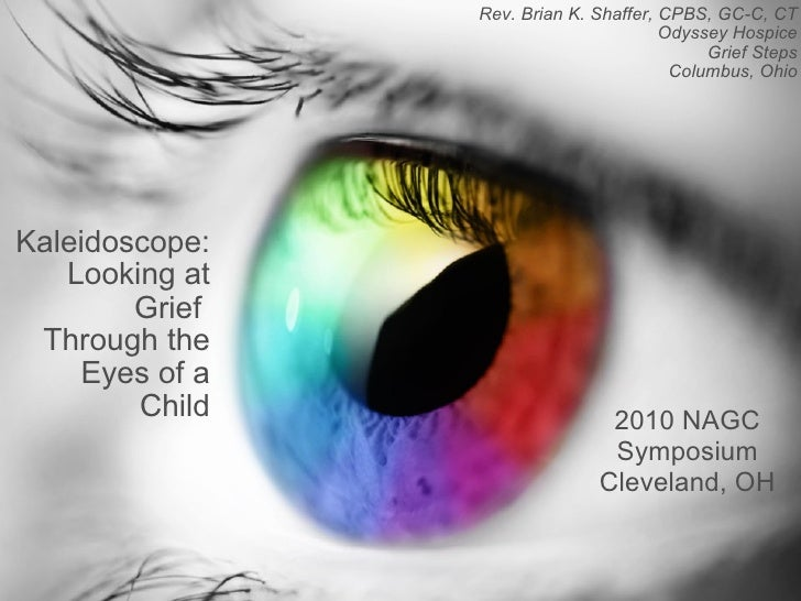 Kaleidoscope: Looking at Grief  Through the Eyes of a Child Rev. Brian K. Shaffer, CPBS, GC-C, CT Odyssey Hospice Grief St...