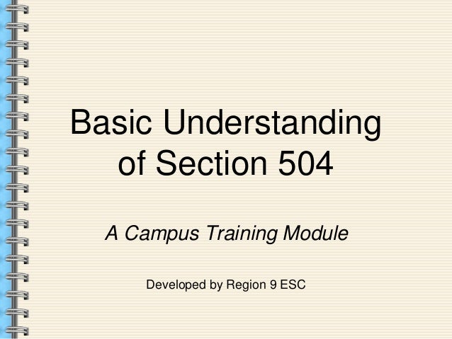 understanding section 504 The 504 plan refers to section 504 of the rehabilitation act and the americans with disabilities act this specifies that no one with a disability can be excluded from participating in federally funded programs or activities, including elementary, secondary, or post-secondary schooling.