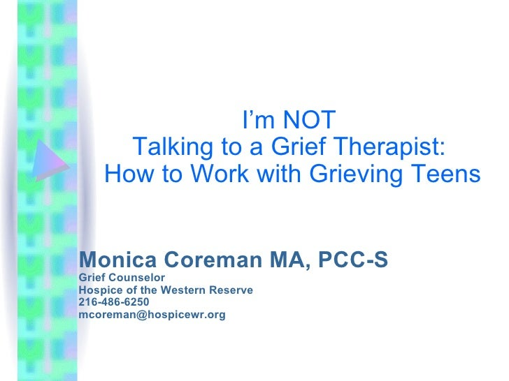 I'm NOT  Talking to a Grief Therapist:  How to Work with Grieving Teens Monica Coreman MA, PCC-S Grief Counselor Hospice o...