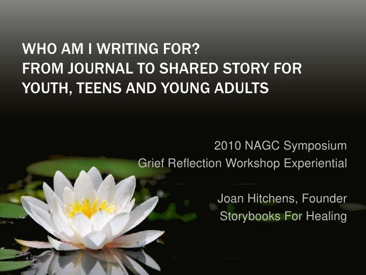 Who am I writing for? From Journal to Shared Story for Youth, Teens and Young Adults<br />2010 NAGC Symposium <br />Grief ...