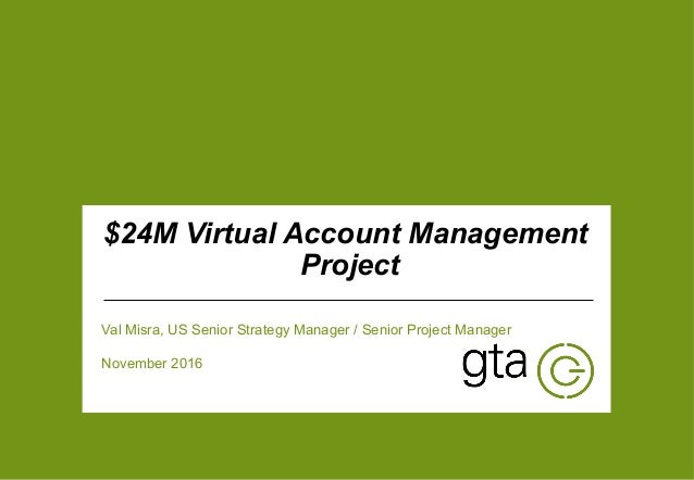 | 1 v $24M Virtual Account Management Project Val Misra, US Senior Strategy Manager / Senior Project Manager November 2016