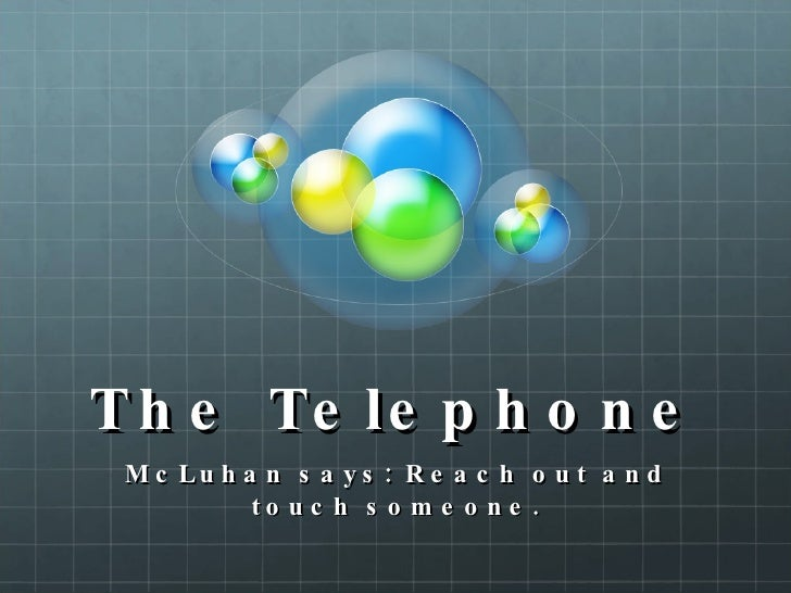 The Telephone McLuhan says: Reach out and touch someone.