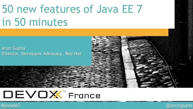 @arungupta	  #javaee7	  50 new features of Java EE 7 in 50 minutes Arun Gupta Director, Developer Advocacy, Red Hat