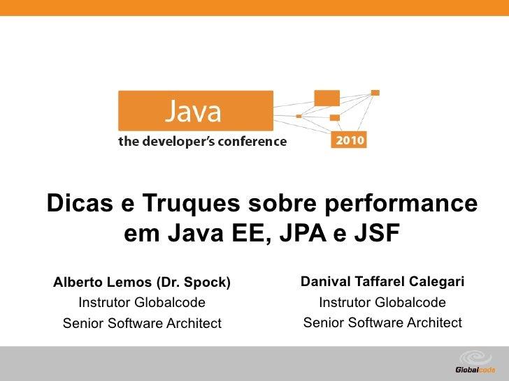 Dicas e Truques sobre performance       em Java EE, JPA e JSF Alberto Lemos (Dr. Spock)    Danival Taffarel Calegari    In...
