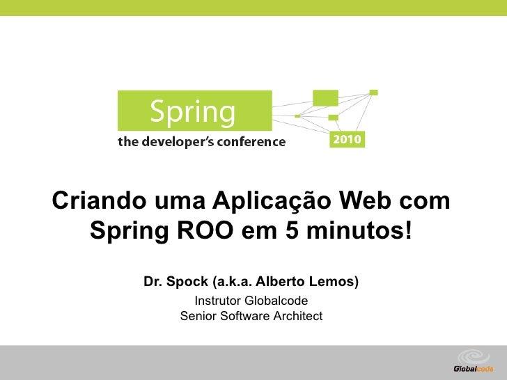 Criando uma Aplicação Web com    Spring ROO em 5 minutos!       Dr. Spock (a.k.a. Alberto Lemos)              Instrutor Gl...