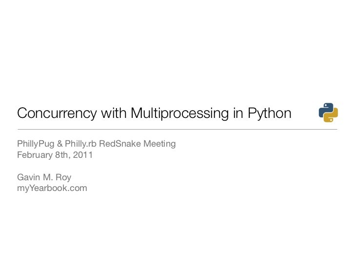 Concurrency with Multiprocessing in PythonPhillyPug & Philly.rb RedSnake MeetingFebruary 8th, 2011Gavin M. RoymyYearbook.com
