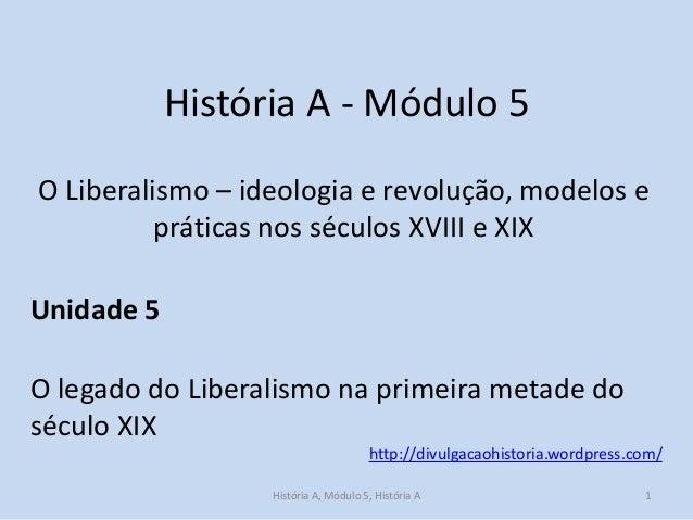 História A - Módulo 5 O Liberalismo – ideologia e revolução, modelos e práticas nos séculos XVIII e XIX  Unidade 5 O legad...