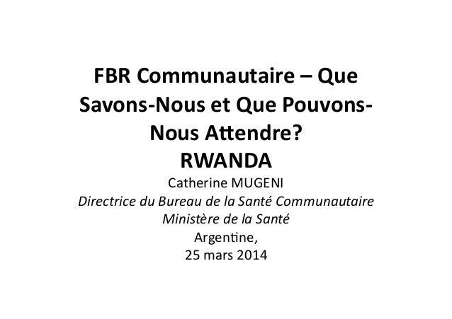 FBR  Communautaire  –  Que   Savons-‐Nous  et  Que  Pouvons-‐ Nous  A8endre?     RWANDA     Cath...