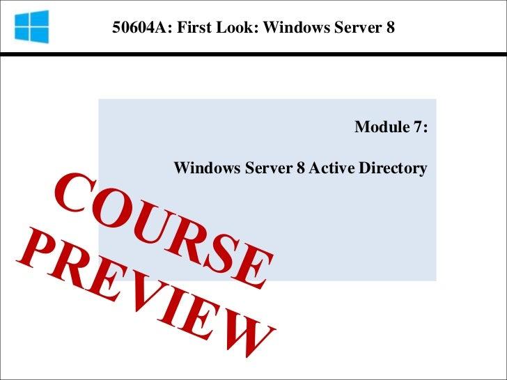 50604A: First Look: Windows Server 8                              Module 7:       Windows Server 8 Active Directory