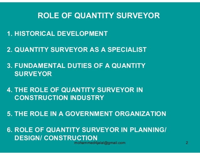 roles of a quantity surveyor A quantity surveyor's role is to manage the costs relating to building and engineering projects this may include new builds, renovations or maintenance work from early design costs to final figures, quantity surveyors seek to minimise the costs of the project and enhance value for money whilst ensuring that the project.