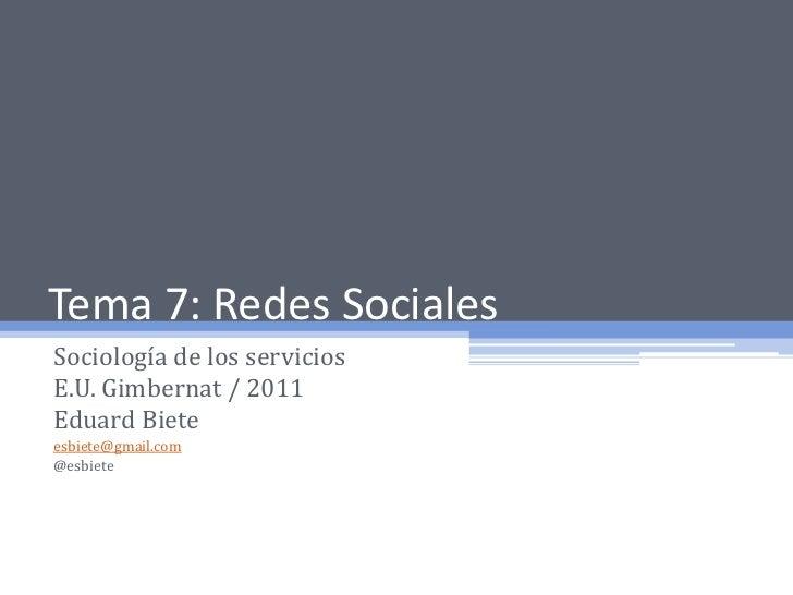 Tema 7: Redes Sociales<br />Sociología de los servicios<br />E.U. Gimbernat / 2011<br />Eduard Biete<br />esbiete@gmail.co...