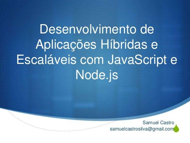 S Desenvolvimento de Aplicações Híbridas e Escaláveis com JavaScript e Node.js Samuel Castro samuelcastrosilva@gmail.com