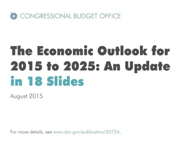 @ CONGRESSIONAL BUDGET OFFICE  The Economic Outlook for 2015 to 2025: An Update in 18 Slides  August 2015  For more detail...