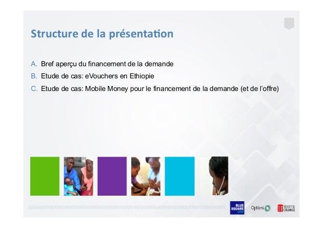 A. Bref aperçu du financement de la demande B. Etude de cas: eVouchers en Ethiopie C. Etude de cas: Mobile Money pour l...