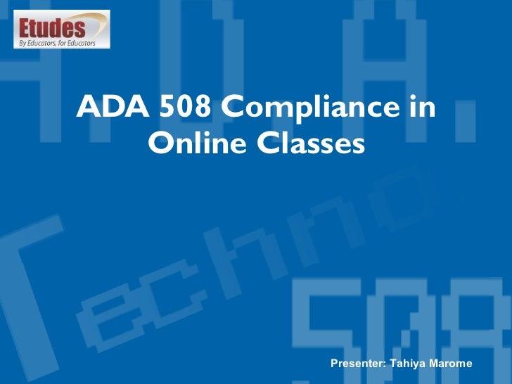 ADA 508 Compliance in Online Classes Presenter: Tahiya Marome