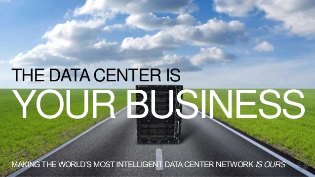 YOUR BUSINESS THE DATACENTER IS MAKING THE WORLD'S MOST INTELLIGENT DATACENTER NETWORK IS OURS