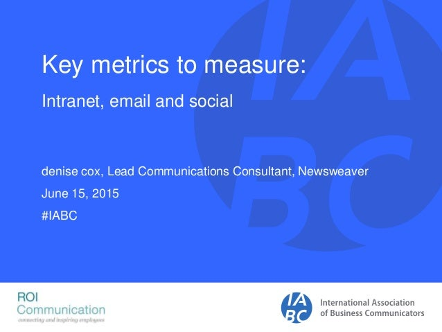 Key metrics to measure: Intranet, email and social denise cox, Lead Communications Consultant, Newsweaver June 15, 2015 #I...