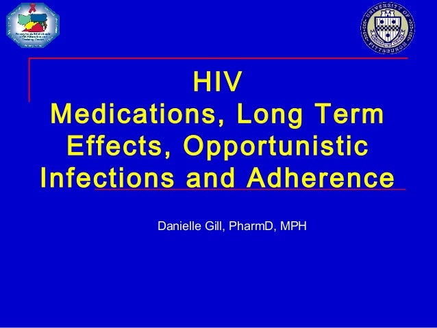 HIV Medications, Long Term Effects, Opportunistic Infections and Adherence Danielle Gill, PharmD, MPH