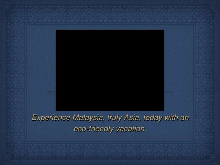 Experience Malaysia, truly Asia, today with an <br />eco-friendly vacation.<br />