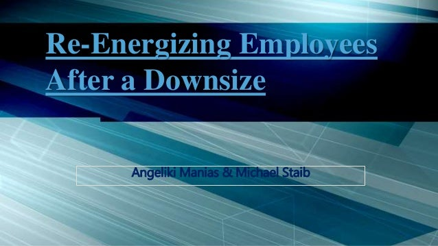 Re-Energizing Employees After a Downsize Angeliki Manias & Michael Staib