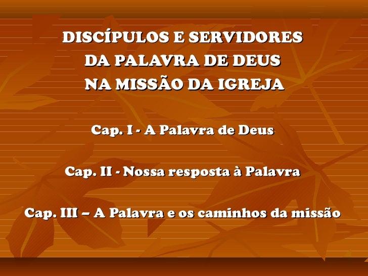 DISCÍPULOS E SERVIDORES       DA PALAVRA DE DEUS       NA MISSÃO DA IGREJA         Cap. I - A Palavra de Deus     Cap. II ...