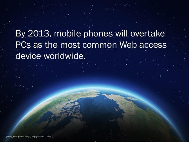 By 2013, mobile phones will overtake PCs as the most common Web access device worldwide.  [ http://www.gartner.com/it/page...