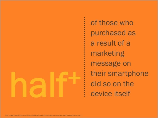 + half http://blog.exacttarget.com/blog/marketing-tips-and-trends/are-you-ready-for-mobile-dependence-day ]  of those who ...