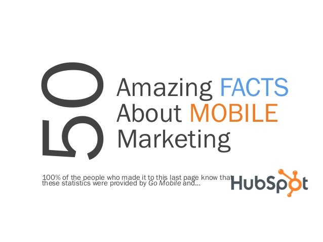 50  Amazing FACTS About MOBILE Marketing  100% of the people who made it to this last page know that these statistics were...