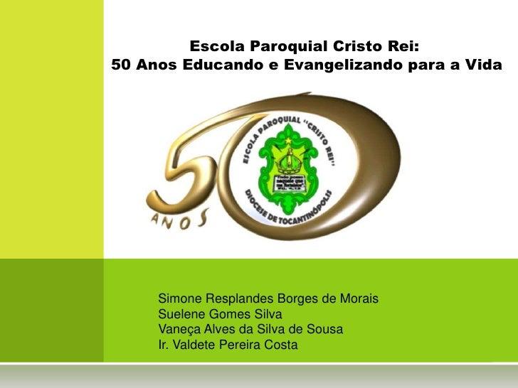Escola Paroquial Cristo Rei:50 Anos Educando e Evangelizando para a Vida     Simone Resplandes Borges de Morais     Suelen...
