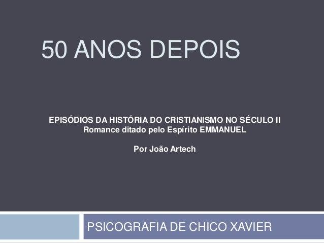 50 ANOS DEPOISEPISÓDIOS DA HISTÓRIA DO CRISTIANISMO NO SÉCULO II       Romance ditado pelo Espírito EMMANUEL              ...
