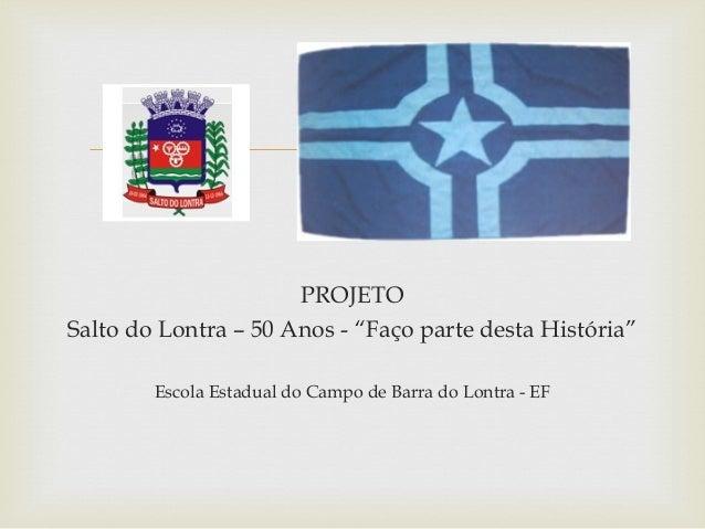 """ PROJETO Salto do Lontra – 50 Anos - """"Faço parte desta História"""" Escola Estadual do Campo de Barra do Lontra - EF"""
