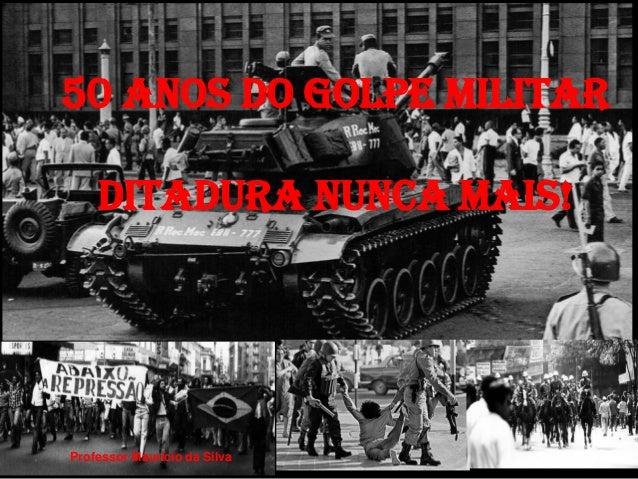 50 anoS do Golpe Militar  Ditadura nunca mais!  Professor Mauricio da Silva