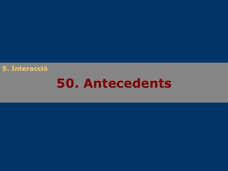 50. Antecedents 5. Interacció