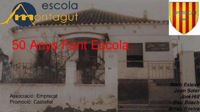50 Anys Fent Escola Martí Esteve Joan Soler Joel Hill Pau Bosch Arnau Rovira Associació: Emprecat Promoció: Castellet