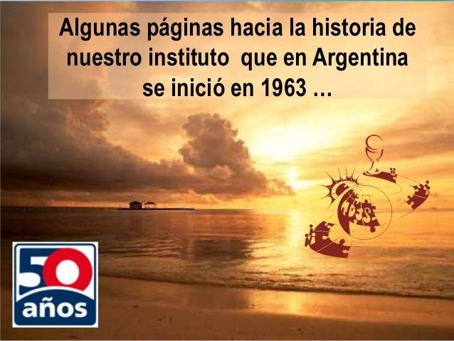 Algunas páginas hacia la historia denuestro instituto que en Argentina       se inició en 1963 …