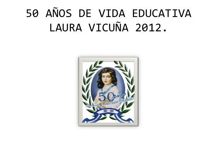 50 AÑOS DE VIDA EDUCATIVA   LAURA VICUÑA 2012.