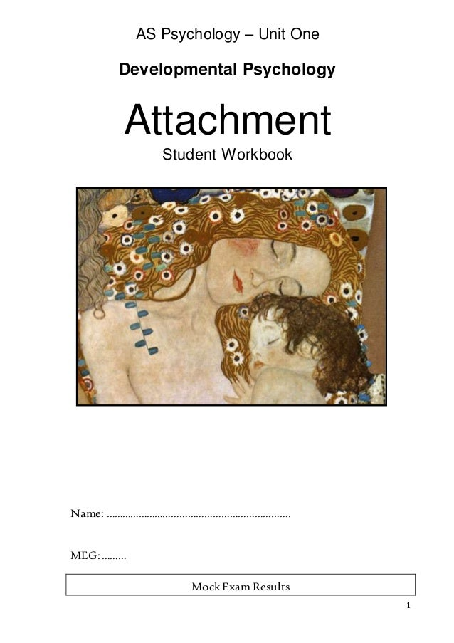1 AS Psychology – Unit One Developmental Psychology Attachment Student Workbook Name: …………………………………………………………. MEG:……… Mock...
