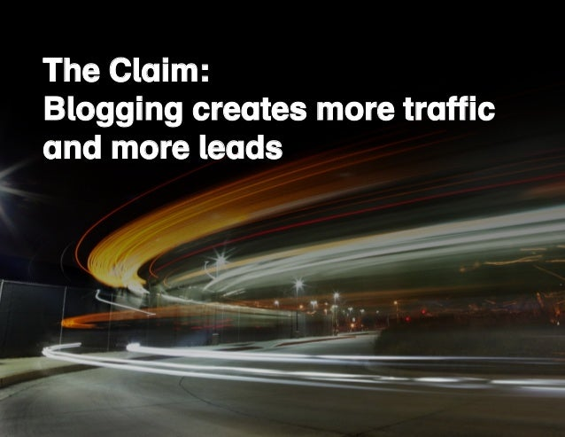 The Claim:  Blogging creates more traffic  and more leads  The Claim:  Blogging creates more traffic  and more leads  6/17...