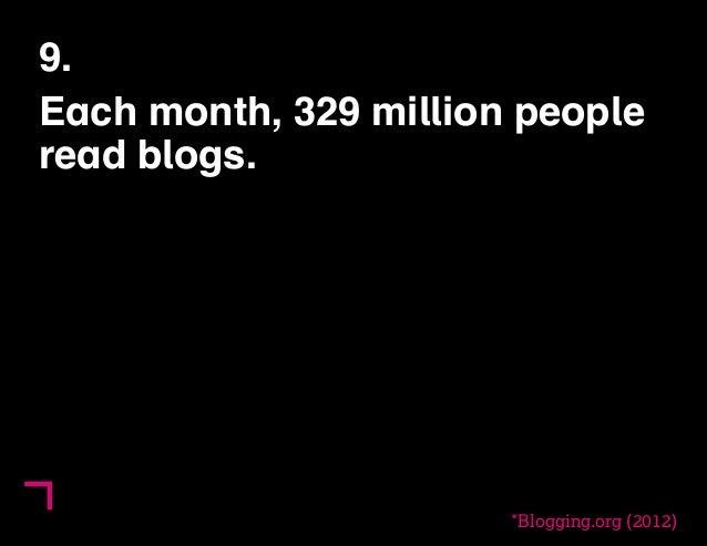9.  Each month, 329 million people  read blogs.  *Blogging.org (2012)