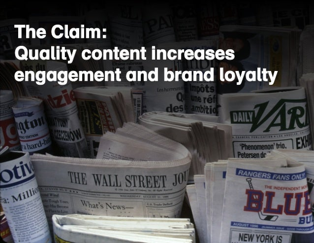 The Claim:  Quality content increases  engagement and brand loyalty