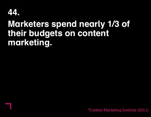 44.  Marketers spend nearly 1/3 of  their budgets on content  marketing.  *Content Marketing Institute (2011)