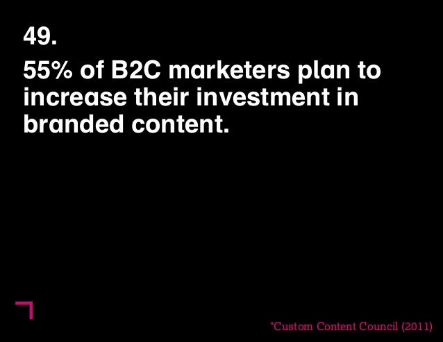49.  55% of B2C marketers plan to  increase their investment in  branded content.  *Custom Content Council (2011)