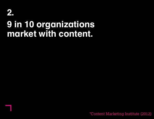 6  2.  9 in 10 organizations  market with content.  ()  *Content Marketing Institute (2012)