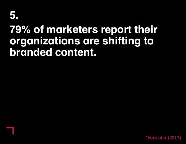 5.  79% of marketers report their  organizations are shifting to  branded content.  *Forrester (2013)