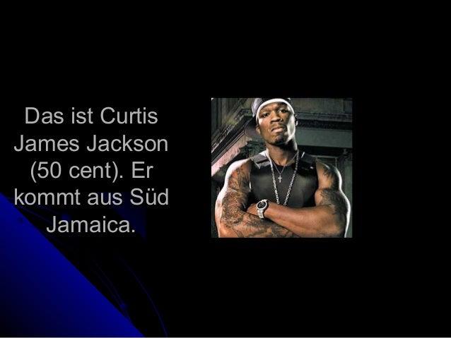 Das ist CurtisDas ist Curtis James JacksonJames Jackson (50 cent). Er(50 cent). Er kommt auskommt aus SüdSüd JamaicaJamaic...