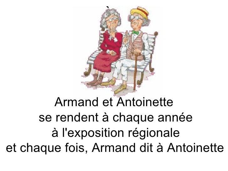 Armand et Antoinette  se rendent à chaque année à l'exposition régionale  et chaque fois, Armand dit à Antoinette